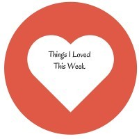 Things I Loved This Week